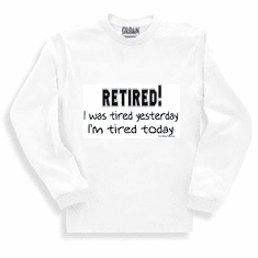 Sweatshirt or long sleeve t-shirt  RETIRED: I was tired yesterday. I'm tired today. retirement shirt