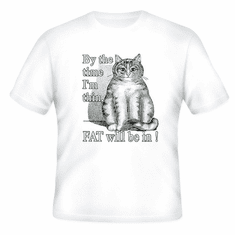 T-Shirt:  By the time I'm thin FAT will be in.  (cat)