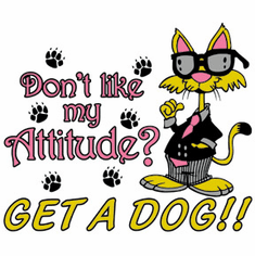 T-shirt: Don't like my attitude? Get a Dog!