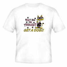 T-shirt: Don't like my attitude? Get a Dog! cool cat