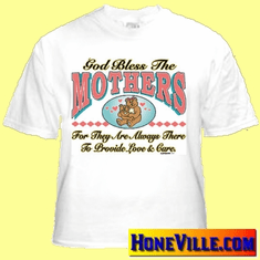 T-Shirt:  God bless MOTHERS for they are always there to provide...
