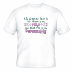 T-shirt: Greatest fear...No PMS and that this IS my personality