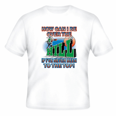 T-Shirt: How can I be over the HILL if I've never been to the top! old middle age birthday
