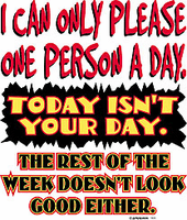 T-Shirt:  I can only please one person a day.  Today isn't your day...