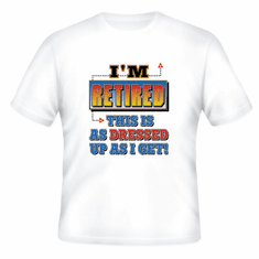 T-Shirt:  I'm retired this is as dressed up as I get. retirement retiring