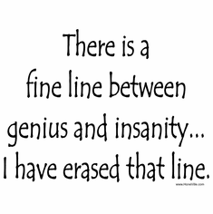 There is a fine line between genius and insanity... I have erased that line.