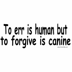 To Err is human but to forgive is canine.