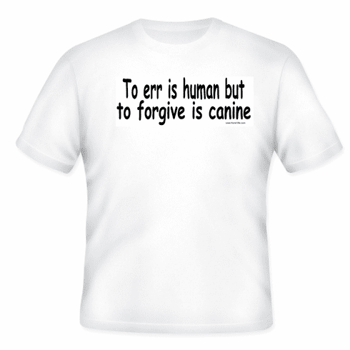 3410b9a2179e To Err is human but to forgive is canine. dog T-shirt