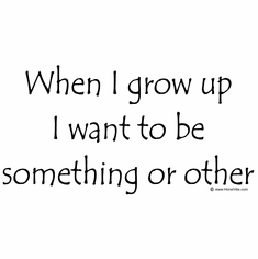 When I grow up I want to be something or other.