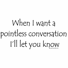 When I want a pointless conversation I'll let you know.