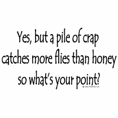 Yes, but a pile of crap catches more flies than honey so what's your point?