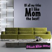 Of all my titles I like MOM the best Mother's Day Holiday Wall Decals - Wall Quotes - Wall Murals F030 SWD