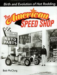 The American Speed Shop: Birth and Evolution of Hot Rodding by Bob McClurg