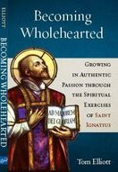 Becoming Wholehearted &ndash; <em>Growing in Authentic Passion through the Spiritual Exercises of Saint Ignatius</em>