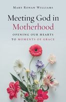 Meeting God in Motherhood &ndash; <em>Opening Our Hearts to Moments of Grace</em>