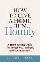 How to Give a Home Run Homily &ndash; <em>A Hard-Hitting Guide for Preachers, Teachers and Soul-Reachers</em>