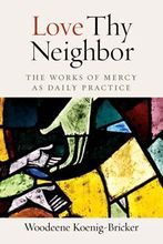 Love Thy Neighbor &ndash; <em>The Works of Mercy as Daily Practice</em>