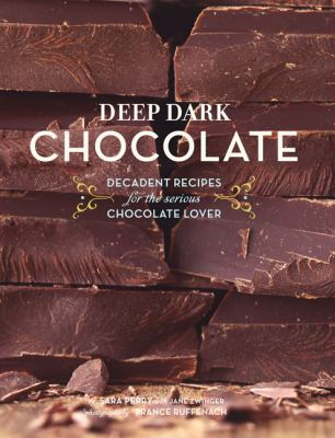 Deep Dark Chocolate: Decadent Recipes for the Serious Chocolate Lover