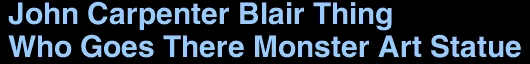 <font size =30> John Carpenter Blair Thing <br> Who Goes There Monster Art Statue </font size>