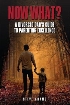 Now What? A Divorced Dad's Guide to Parenting Excellence