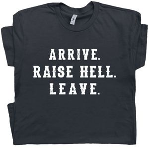 Arrive Raise Hell Leave T Shirt Funny Saying