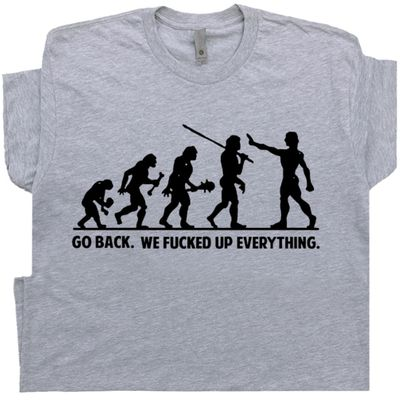 Go Back We Fucked Up Everything T Shirt Funny Saying