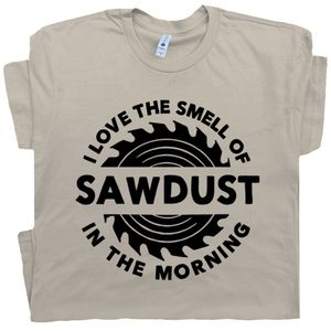 I Love the Smell of Sawdust In The Morning T Shirt