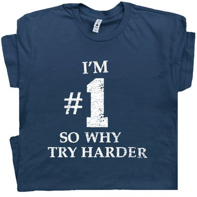 I'm #1 So Why Try Harder T Shirt