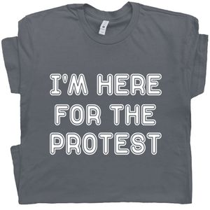 I'm Here For The Protest T Shirt