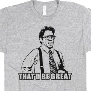Office Space T Shirt That Would Be Great Bill Lumbergh Funny Movie Quote Tee