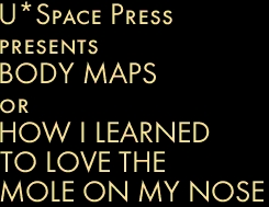 U*Space Press presents  BODY MAPS or HOW I LEARNED  TO LOVE THE  MOLE ON MY NOSE