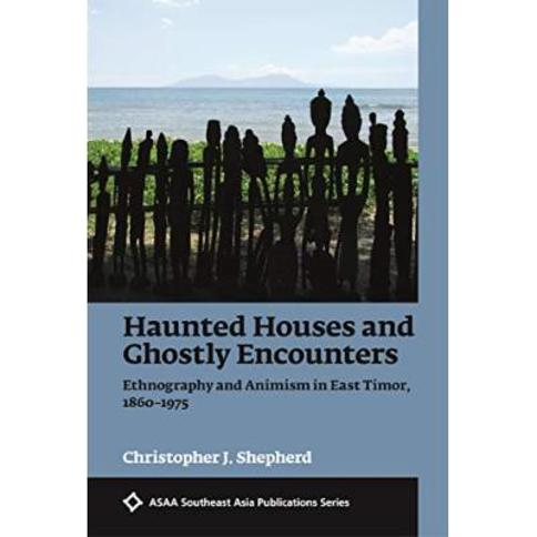 Haunted Houses and Ghostly Encounters: Ethnography and Animism in East Timor, 1860-1975 (ASAA Southeast Asia Publications)