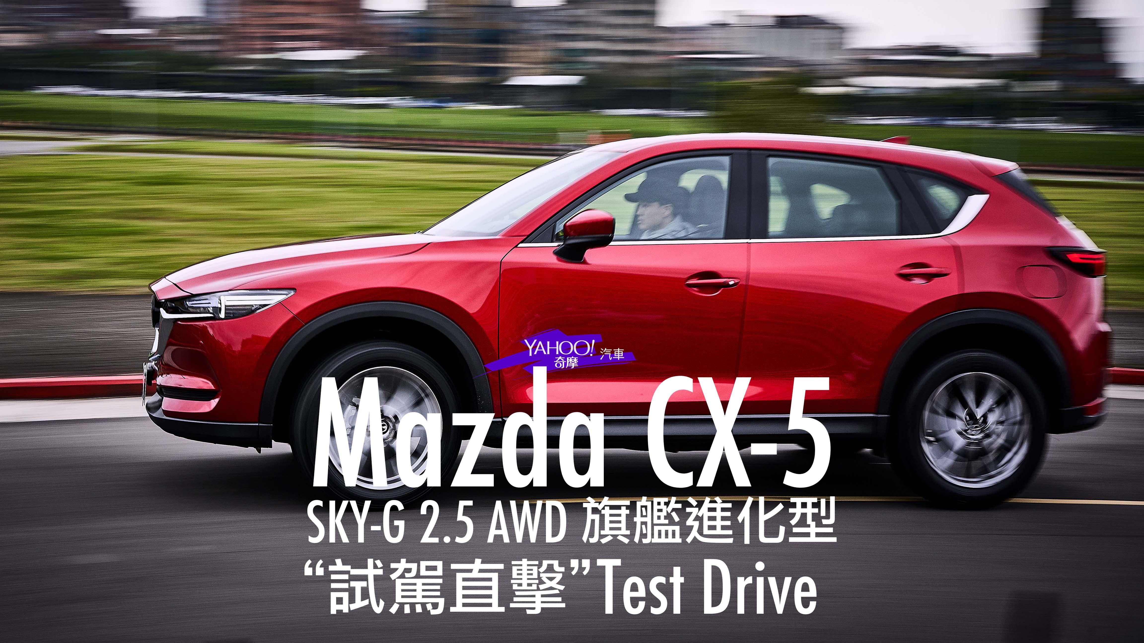 【試駕直擊】無法隱藏鋒芒的有感升級!2019 Mazda CX-5 SKY-G 2.5 AWD旗艦進化型試駕