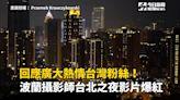 回應廣大熱情台灣粉絲!波蘭攝影師台北之夜影片爆紅