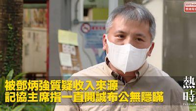 被鄧炳強質疑收入來源 記協主席指一直開誠布公無隱瞞
