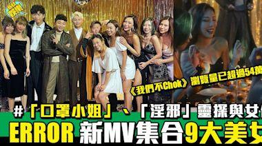 ERROR《我們不Chok》MV集合9大美女!《口罩小姐》佳麗、《鬼同妳上位》「淫邪」靈探與女優 | 流行娛樂 | 新Monday