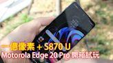 一億像素 + S870 U Motorola Edge 20 Pro 開箱試玩