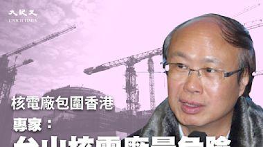 核電廠包圍香港 專家:台山核電廠最危險