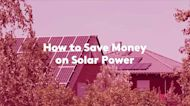 How to Save Money on Solar Power