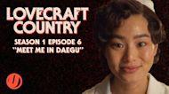 "HBO's LOVECRAFT COUNTRY Episode 6 Explained! ""Meet Me In Daegu"" Breakdown & Things You Missed"