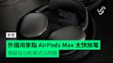 外國用家指 AirPods Max 太快無電 懷疑低功耗模式出問題 - 香港 unwire.hk