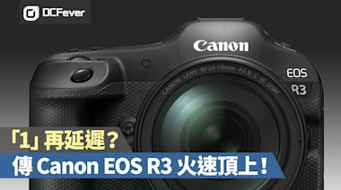 「1」再延遲?傳 Canon EOS R3 火速頂上! - DCFever.com