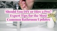 Should You DIY or Hire a Pro? Expert Tips for the Most Common Bathroom Updates