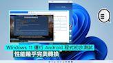 Windows 11 運行 Android 程式初步測試,性能幾乎完美轉換 - Qooah