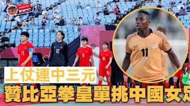 【東京奧運】「拳擊隊長」領銜贊比亞迎中國女足
