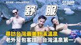 探索台灣最美野溪溫泉! 老外大讚「台灣溫泉第一!」