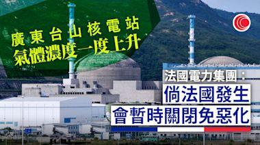 台山核電站上月氣體濃度升 法國電力集團重申無決定權關閉電廠