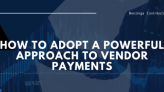 How To Adopt A Powerful Approach To Vendor Payments