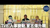 TVB人事變動 曾志偉升職 星島蕭世和出任商務總經理
