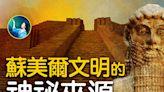 【未解之謎】蘇美爾文明是中華神傳文化一部分?